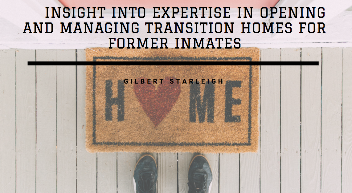 Gilbert Starleigh Offers Insight Into Expertise in Opening and Managing Transition Homes for Former Inmates
