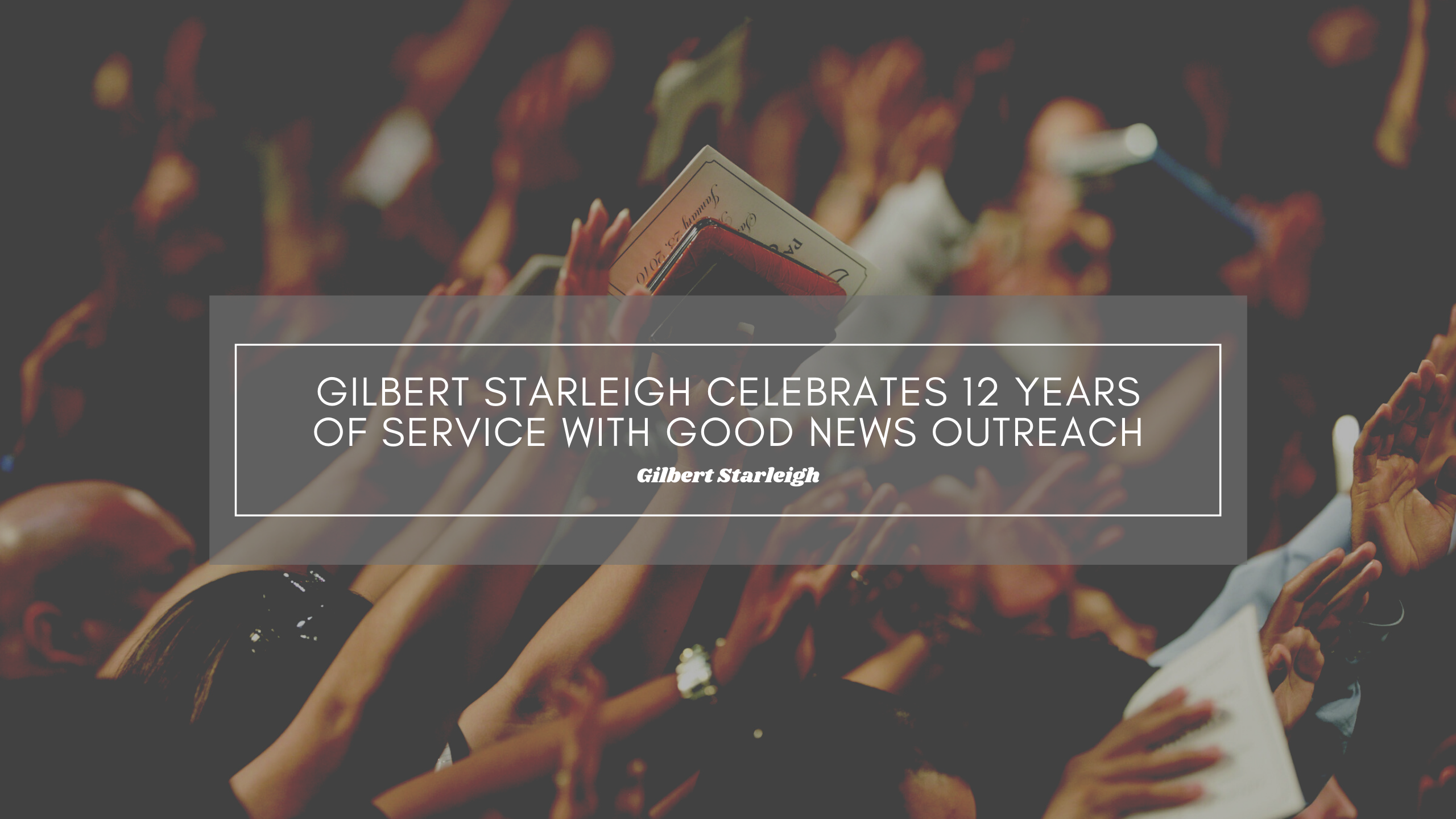 Gilbert Starleigh Celebrates 12 Years of Service With Good News Outreach